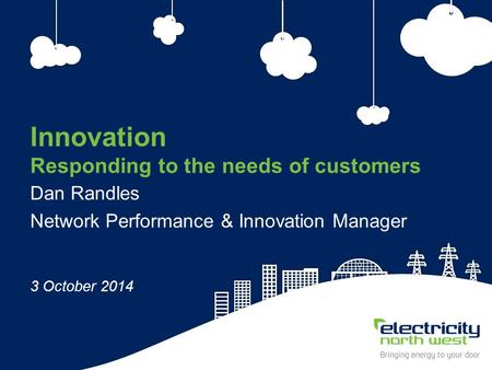1 Innovation Responding to the needs of customers Dan Randles Network Performance & Innovation Manager 3 October 2014.