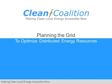 Making Clean Local Energy Accessible Now Planning the Grid To Optimize Distributed Energy Resources.