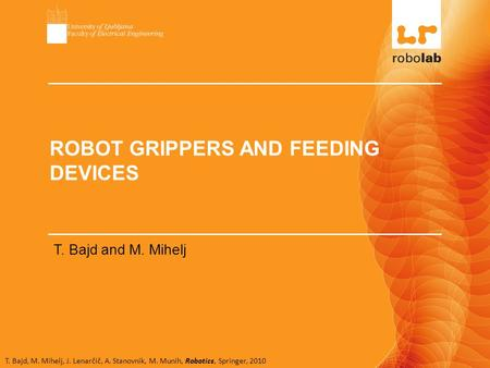T. Bajd, M. Mihelj, J. Lenarčič, A. Stanovnik, M. Munih, Robotics, Springer, 2010 ROBOT GRIPPERS AND FEEDING DEVICES T. Bajd and M. Mihelj.