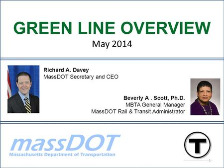 Beverly A. Scott, Ph.D. MBTA General Manager MassDOT Rail & Transit Administrator Richard A. Davey MassDOT Secretary and CEO GREEN LINE OVERVIEW May 2014.