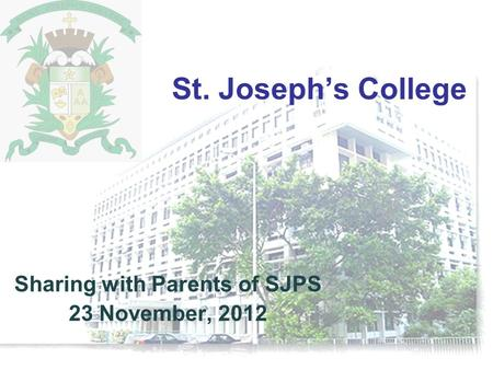 St. Joseph's College Sharing with Parents of SJPS 23 November, 2012.
