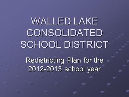 WALLED LAKE CONSOLIDATED SCHOOL DISTRICT Redistricting Plan for the 2012-2013 school year.