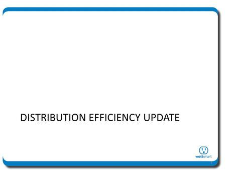 DISTRIBUTION EFFICIENCY UPDATE 1. Distribution Efficiency – Quick Review Tier 1 study (19 circuits) completed in 2011 – Four circuits identified for pilot.