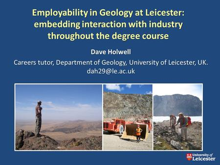 Employability in Geology at Leicester: embedding interaction with industry throughout the degree course Dave Holwell Careers tutor, Department of Geology,