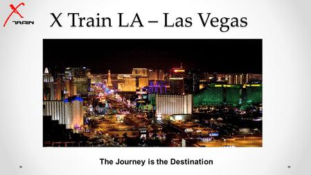 X Train LA – Las Vegas The Journey is the Destination.