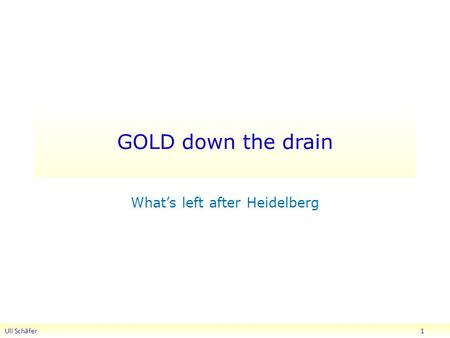 GOLD down the drain Uli Schäfer 1 What's left after Heidelberg.