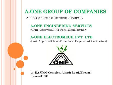 A-ONE GROUP OF COMPANIES A-ONE GROUP OF COMPANIES A N ISO 9001:2008 C ERTIFIED C OMPANY A-ONE ENGINEERING SERVICES (CPRI Approved LT/HT Panel Manufacturer)