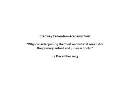 "Stanway Federation Academy Trust ""Why consider joining the Trust and what it means for the primary, infant and junior schools."" 12 December 2013."
