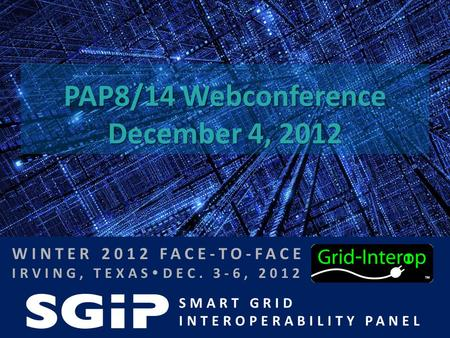 SMART GRID INTEROPERABILITY PANEL WINTER 2012 FACE-TO-FACE IRVING, TEXAS  DEC. 3-6, 2012 PAP8/14 Webconference December 4, 2012.