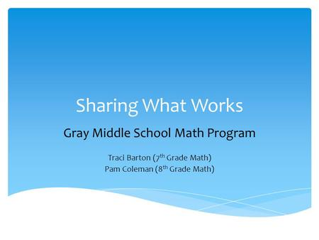 Sharing What Works Gray Middle School Math Program Traci Barton (7 th Grade Math) Pam Coleman (8 th Grade Math)