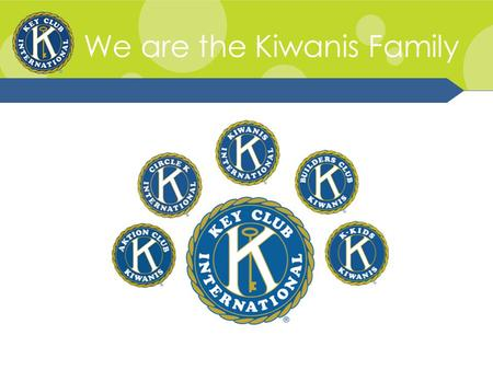 We are the Kiwanis Family. Kiwanis Family Relations Kiwanis Family consists of the various branches of Kiwanis International. It consists of of K-Kids,