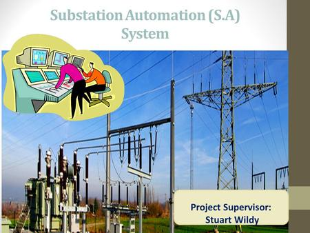 Substation Automation (S.A) System Project Supervisor: Stuart Wildy.
