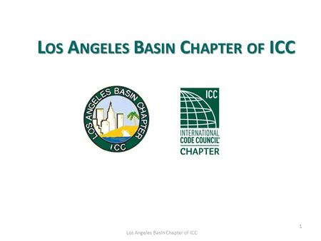 1 Los Angeles Basin Chapter of ICC L OS A NGELES B ASIN C HAPTER OF ICC.