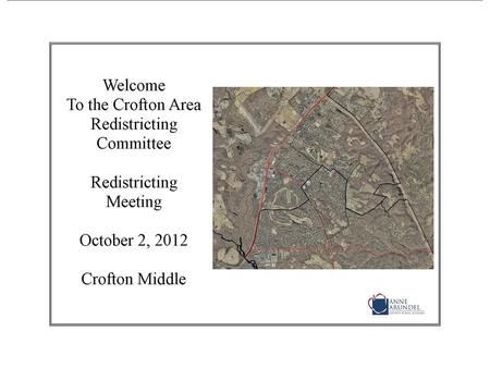 Agenda Crofton Area Redistricting Meeting October 2, 2012 7:00 p.m. Welcome and Introductions Sign In! Redistricting Process Review Material Requested.