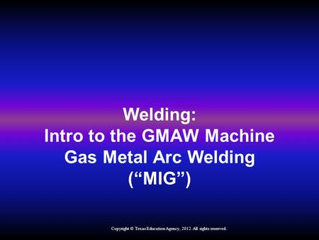 "Welding: Intro to the GMAW Machine Gas Metal Arc Welding (""MIG"") Copyright © Texas Education Agency, 2012. All rights reserved."