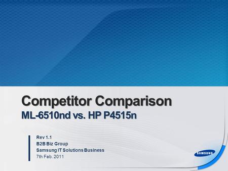 Competitor Comparison ML-6510nd vs. HP P4515n Rev 1.1 B2B Biz Group Samsung IT Solutions Business 7th Feb. 2011.