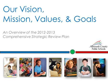 Our Vision, Mission, Values, & Goals An Overview of the 2012-2013 Comprehensive Strategic Review Plan.