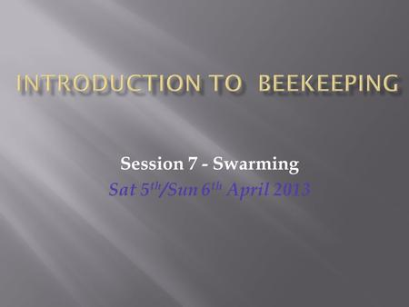 Session 7 - Swarming Sat 5 th /Sun 6 th April 2013.