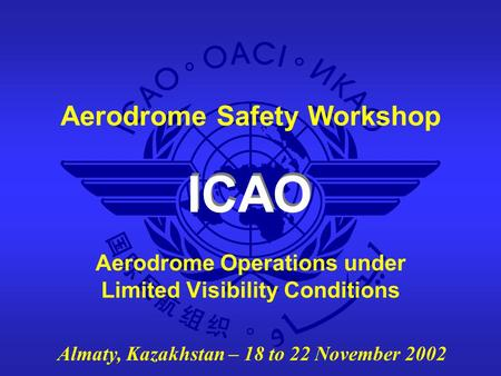 ICAO Aerodrome Safety Workshop Almaty, Kazakhstan – 18 to 22 November 2002 Aerodrome Operations under Limited Visibility Conditions.