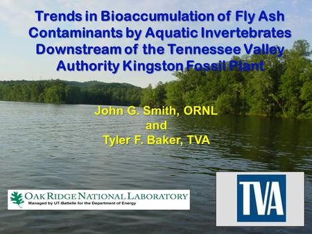 Trends in Bioaccumulation of Fly Ash Contaminants by Aquatic Invertebrates Downstream of the Tennessee Valley Authority Kingston Fossil Plant John G. Smith,