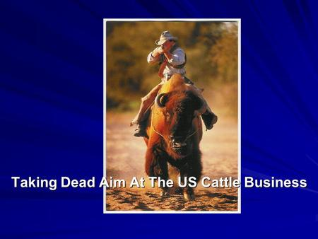 Taking Dead Aim At The US Cattle Business. AN OVER-VIEW OF THE USA CATTLE MARKET & FUTURE THREATS Global Animal Products, Inc. (US Office) Ken Ridenour,