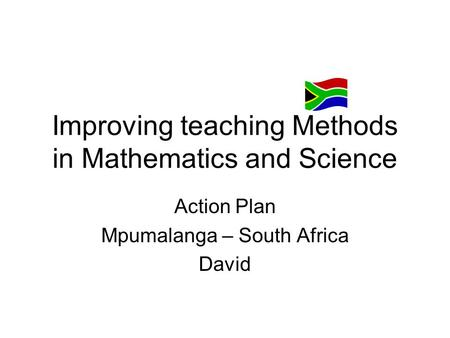Improving teaching Methods in Mathematics and Science Action Plan Mpumalanga – South Africa David.