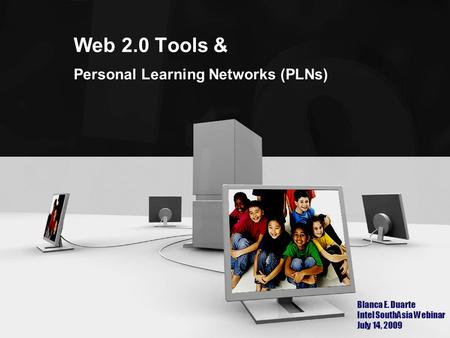 Web 2.0 Tools & Personal Learning Networks (PLNs) Blanca E. Duarte Intel SouthAsia Webinar July 14, 2009.