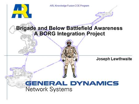 Brigade and Below Battlefield Awareness A BORG Integration Project ARL Knowledge Fusion COE Program Joseph Lewthwaite.
