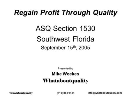 Regain Profit Through Quality ASQ Section 1530 Southwest Florida September 15 th, 2005 Presented by Mike Weekes Whataboutquality Whataboutquality (716)
