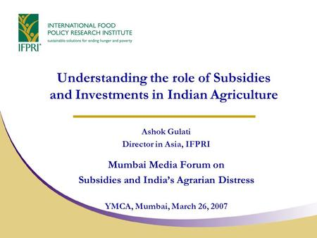 Understanding the role of Subsidies and Investments in Indian Agriculture Ashok Gulati Director in Asia, IFPRI Mumbai Media Forum on Subsidies and India's.