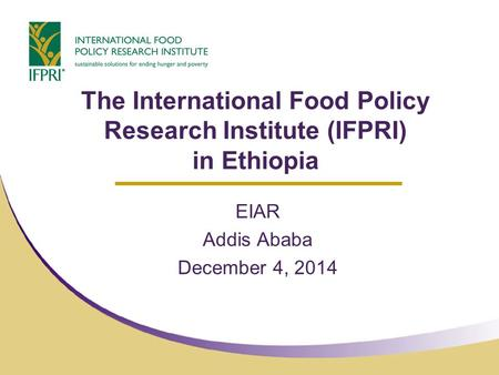 The International Food Policy Research Institute (IFPRI) in Ethiopia EIAR Addis Ababa December 4, 2014.
