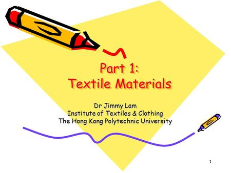1 Part 1: Textile Materials Dr Jimmy Lam Institute of Textiles & Clothing The Hong Kong Polytechnic University.
