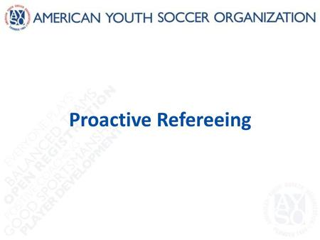 Proactive Refereeing. Introduction Good referees are students of the game – They can 'feel' what's coming next – That sense of what's coming next helps.