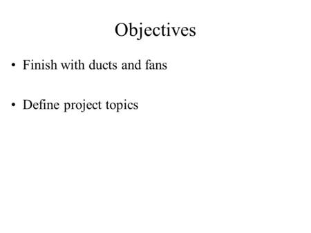 Objectives Finish with ducts and fans Define project topics.