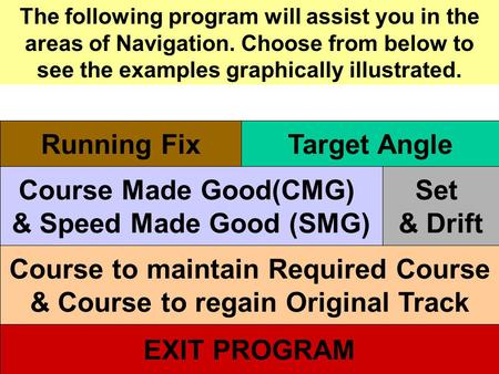 The following program will assist you in the areas of Navigation. Choose from below to see the examples graphically illustrated. Running Fix Course Made.