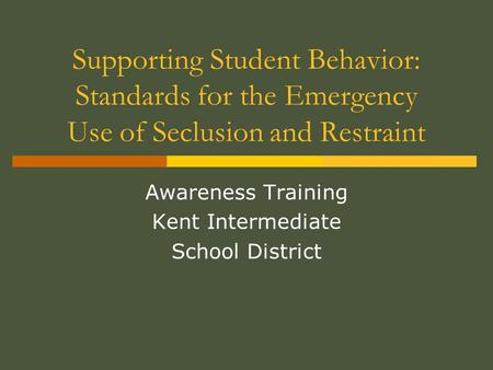 Supporting Student Behavior: Standards for the Emergency Use of Seclusion and Restraint Awareness Training Kent Intermediate School District.