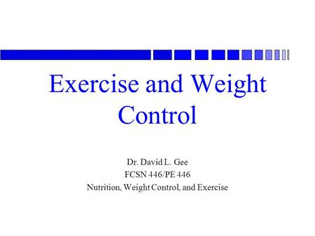 Exercise and Weight Control Dr. David L. Gee FCSN 446/PE 446 Nutrition, Weight Control, and Exercise.