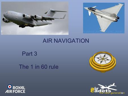 AIR NAVIGATION Part 3 The 1 in 60 rule. LEARNING OUTCOMES On completion of this lesson, you should: - Understand the principles of the 1 in 60 rule.