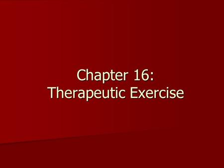 Chapter 16: Therapeutic Exercise. Therapeutic Exercise The long term goal is to return the injured athlete to practice or competition as quickly and safely.