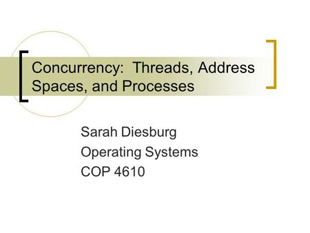 Concurrency: Threads, Address Spaces, and Processes Sarah Diesburg Operating Systems COP 4610.