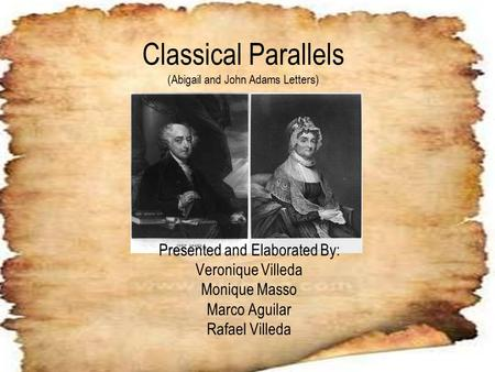 Classical Parallels (Abigail and John Adams Letters) Presented and Elaborated By: Veronique Villeda Monique Masso Marco Aguilar Rafael Villeda.