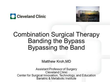 Combination Surgical Therapy Banding the Bypass Bypassing the Band Matthew Kroh,MD Assistant Professor of Surgery Cleveland Clinic Center for Surgical.
