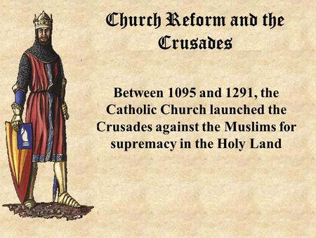 Church Reform and the Crusades Between 1095 and 1291, the Catholic Church launched the Crusades against the Muslims for supremacy in the Holy Land.