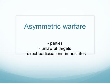 Asymmetric warfare - parties - unlawful targets - direct participations in hostilites.