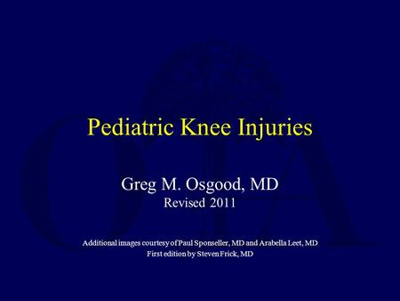 Pediatric Knee Injuries Greg M. Osgood, MD Revised 2011 Additional images courtesy of Paul Sponseller, MD and Arabella Leet, MD First edition by Steven.