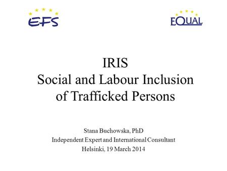 IRIS Social and Labour Inclusion of Trafficked Persons Stana Buchowska, PhD Independent Expert and International Consultant Helsinki, 19 March 2014.