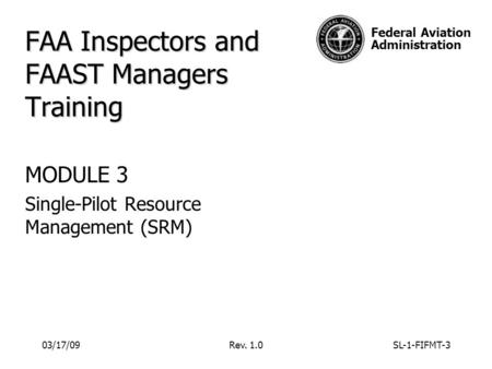 Federal Aviation Administration 03/17/09Rev. 1.0SL-1-FIFMT-3 FAA Inspectors and FAAST Managers Training MODULE 3 Single-Pilot Resource Management (SRM)