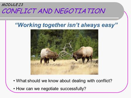 "MODULE 23 CONFLICT AND NEGOTIATION ""Working together isn't always easy"" What should we know about dealing with conflict? How can we negotiate successfully?"