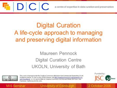 A centre of expertise in data curation and preservation MIS Seminar :: University of Edinburgh :: 2 October 2006 Funded by: This work is licensed under.