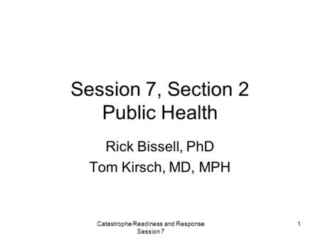 Catastrophe Readiness and Response Session 7 1 Session 7, Section 2 Public Health Rick Bissell, PhD Tom Kirsch, MD, MPH.